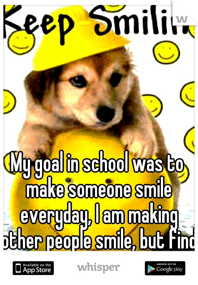 My goal in school was to make someone smile everyday, I am making other people smile, but find it hard for me too.....