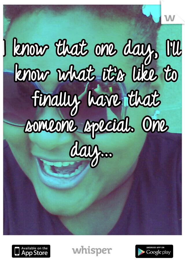 I know that one day, I'll know what it's like to finally have that someone special. One day...