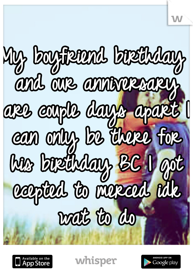 My boyfriend birthday and our anniversary are couple days apart I can only be there for his birthday BC I got ecepted to merced idk wat to do