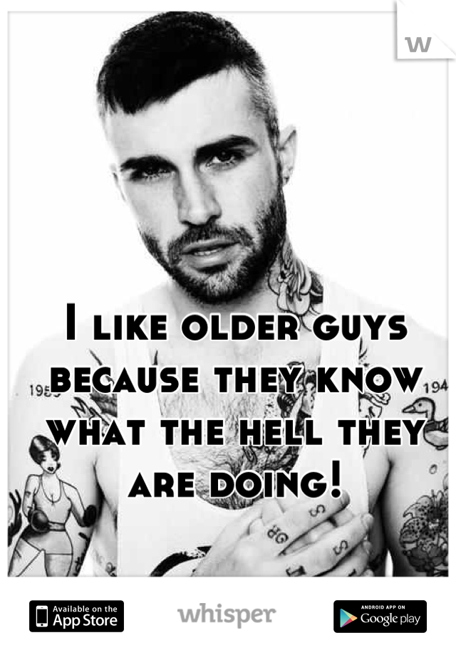 I like older guys because they know what the hell they are doing!