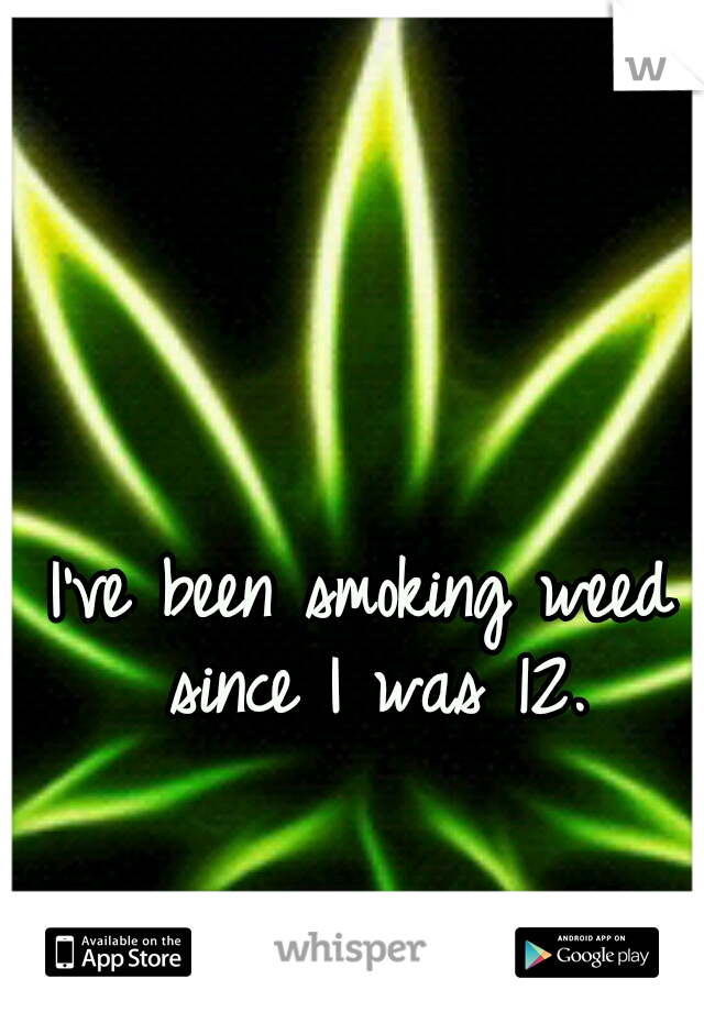 I've been smoking weed since I was 12.