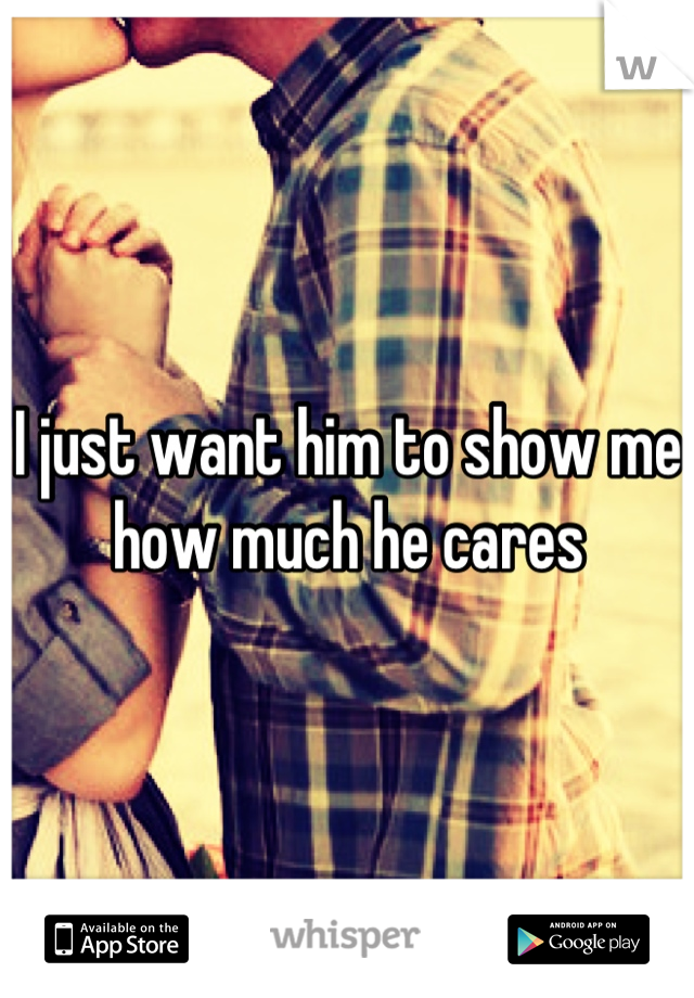 I just want him to show me how much he cares