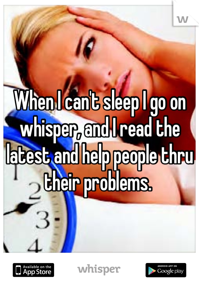 When I can't sleep I go on whisper, and I read the latest and help people thru their problems.
