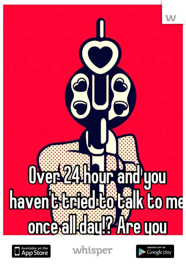 Over 24 hour and you haven't tried to talk to me once all day!? Are you fucking kidding me!!??