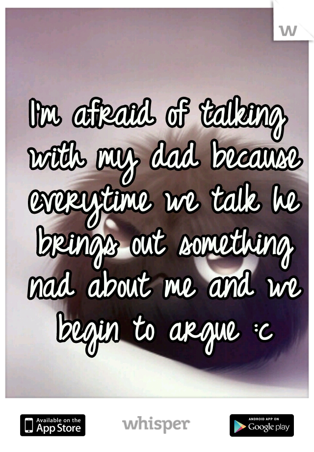 I'm afraid of talking with my dad because everytime we talk he brings out something nad about me and we begin to argue :c