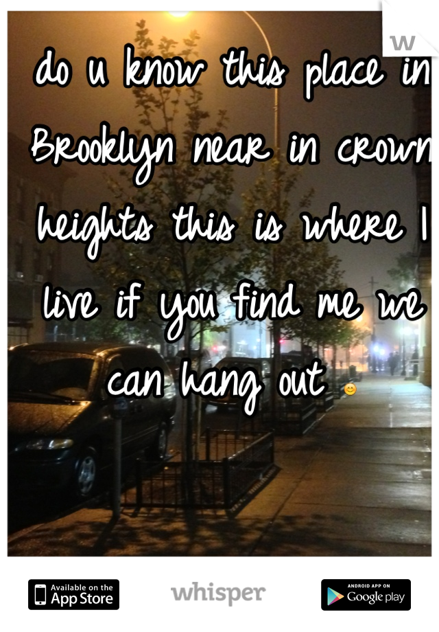 do u know this place in Brooklyn near in crown heights this is where I live if you find me we can hang out 😊