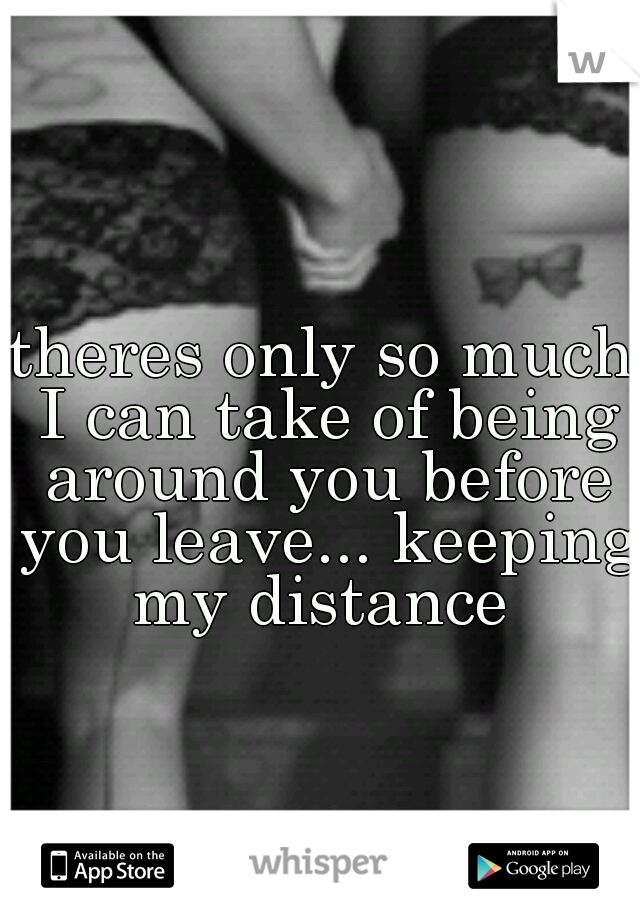 theres only so much I can take of being around you before you leave... keeping my distance