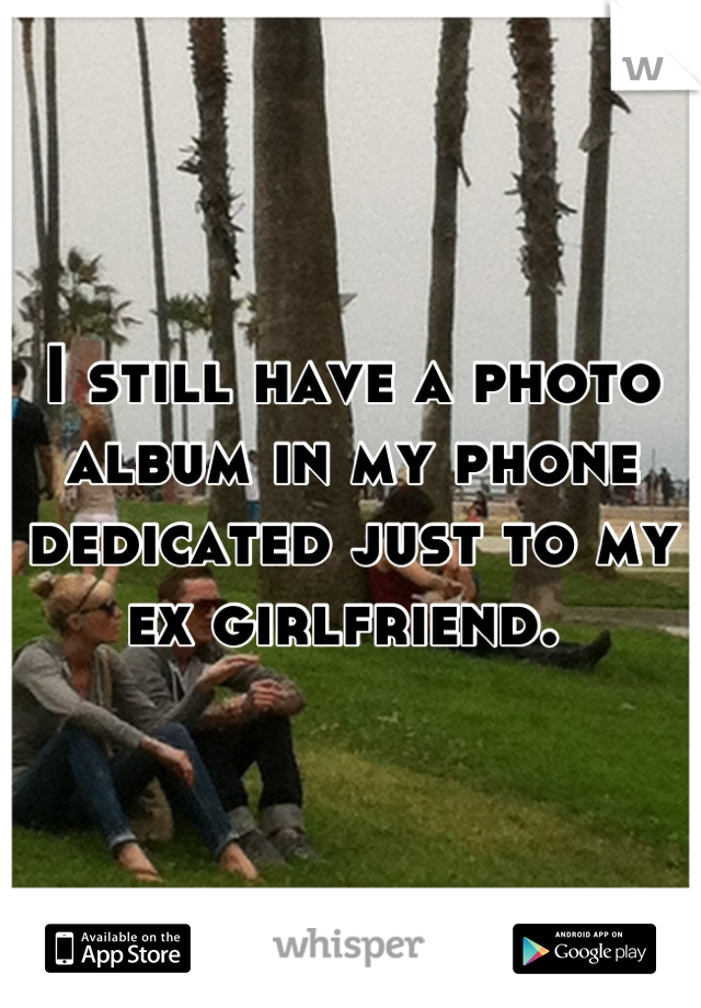 I still have a photo album in my phone dedicated just to my ex girlfriend.