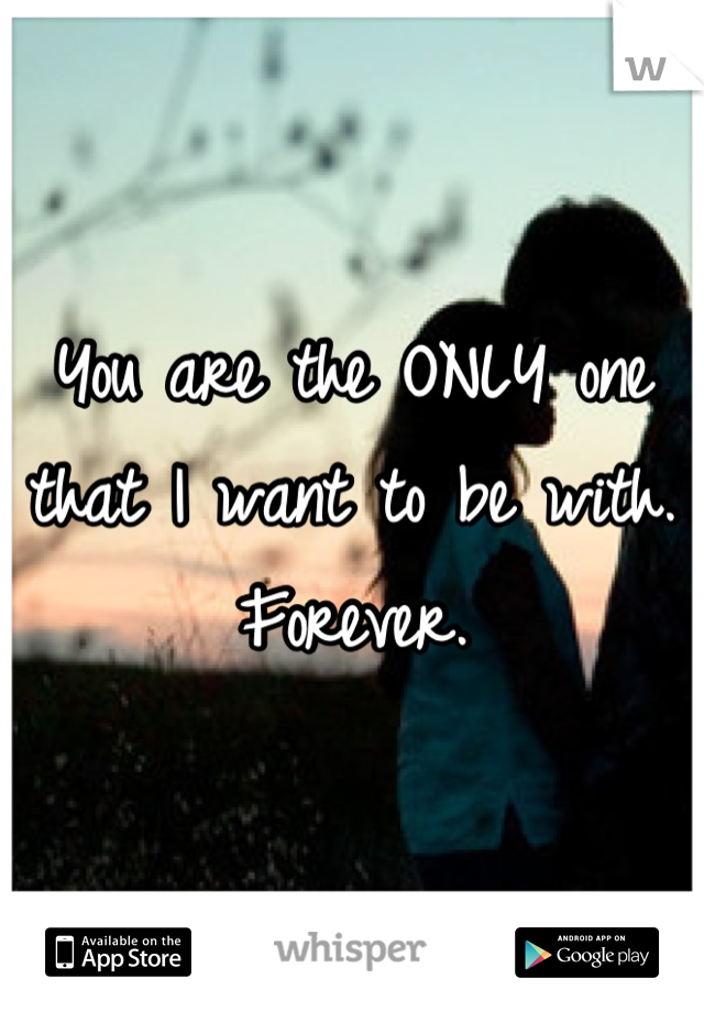 You are the ONLY one that I want to be with. Forever.