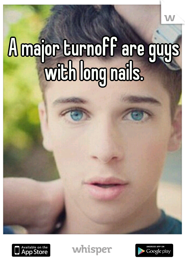 A major turnoff are guys with long nails.