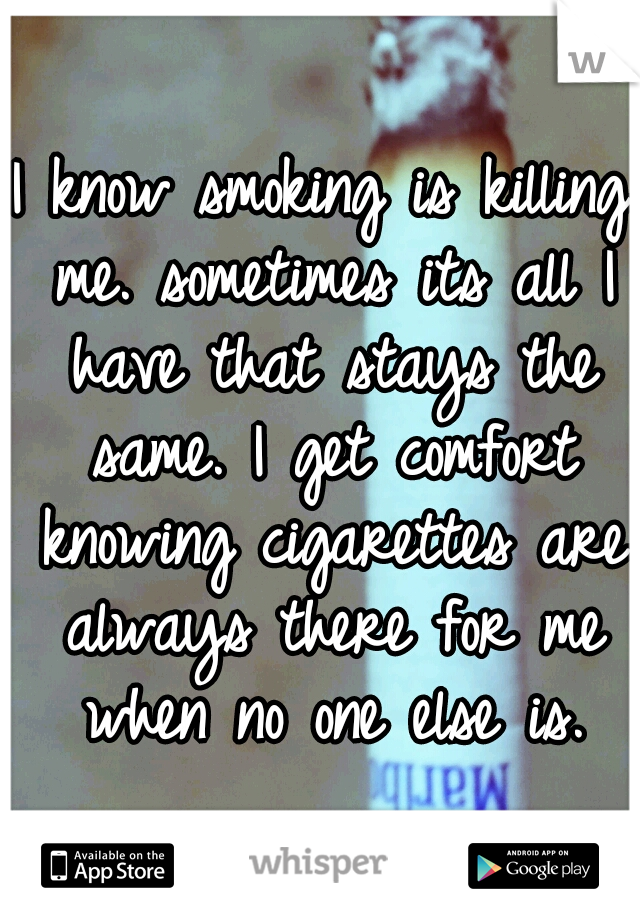 I know smoking is killing me. sometimes its all I have that stays the same. I get comfort knowing cigarettes are always there for me when no one else is.