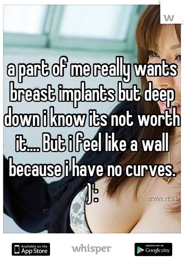 a part of me really wants breast implants but deep down i know its not worth it.... But i feel like a wall because i have no curves. )':