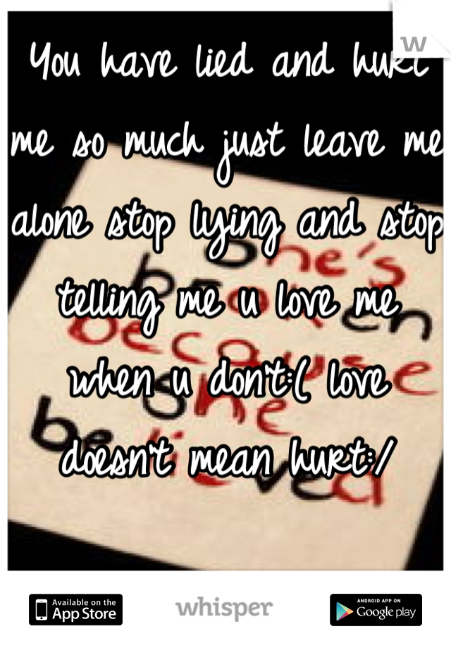 You have lied and hurt me so much just leave me alone stop lying and stop telling me u love me when u don't:( love doesn't mean hurt:/