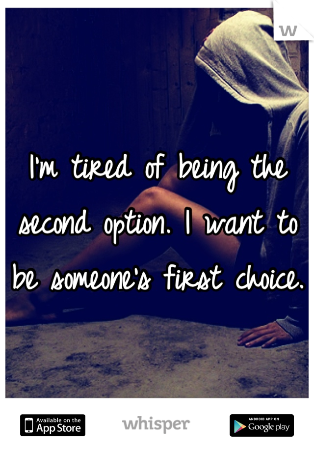I'm tired of being the second option. I want to be someone's first choice.