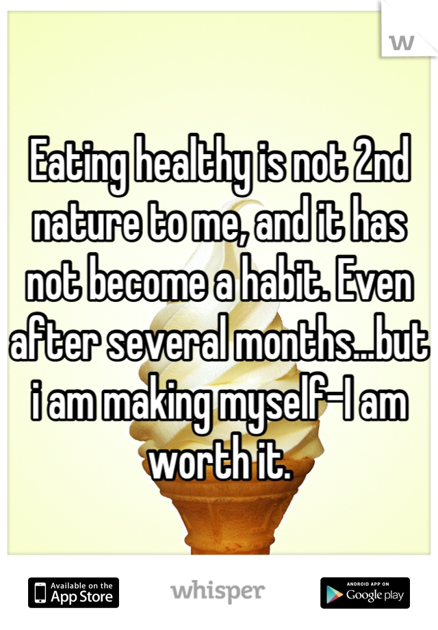 Eating healthy is not 2nd nature to me, and it has not become a habit. Even after several months...but i am making myself-I am worth it.