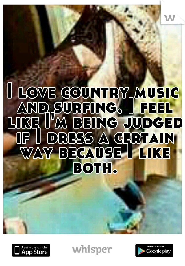 I love country music and surfing. I feel like I'm being judged if I dress a certain way because I like both.