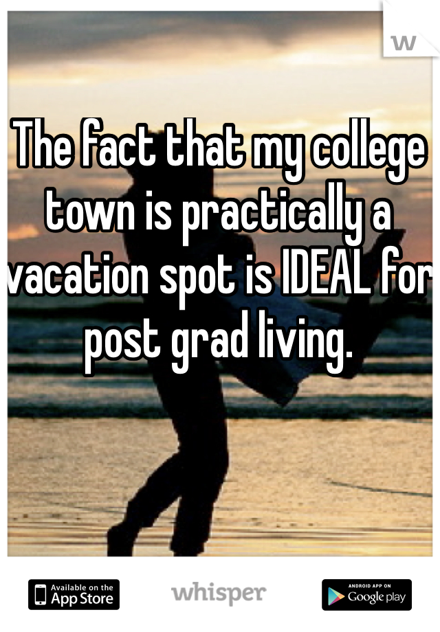 The fact that my college town is practically a vacation spot is IDEAL for post grad living.