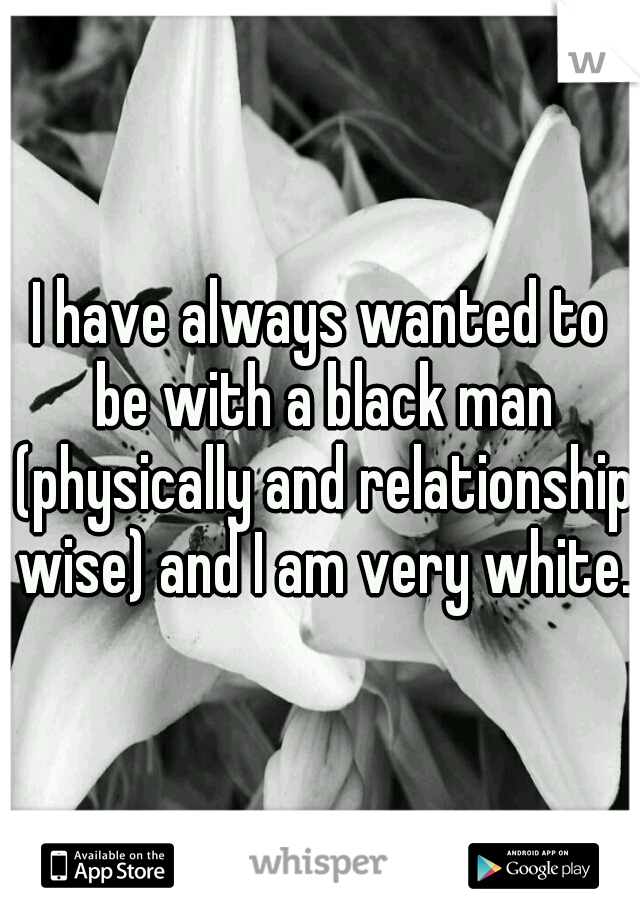 I have always wanted to be with a black man (physically and relationship wise) and I am very white.