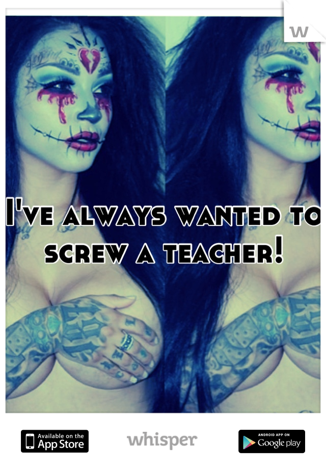 I've always wanted to screw a teacher!