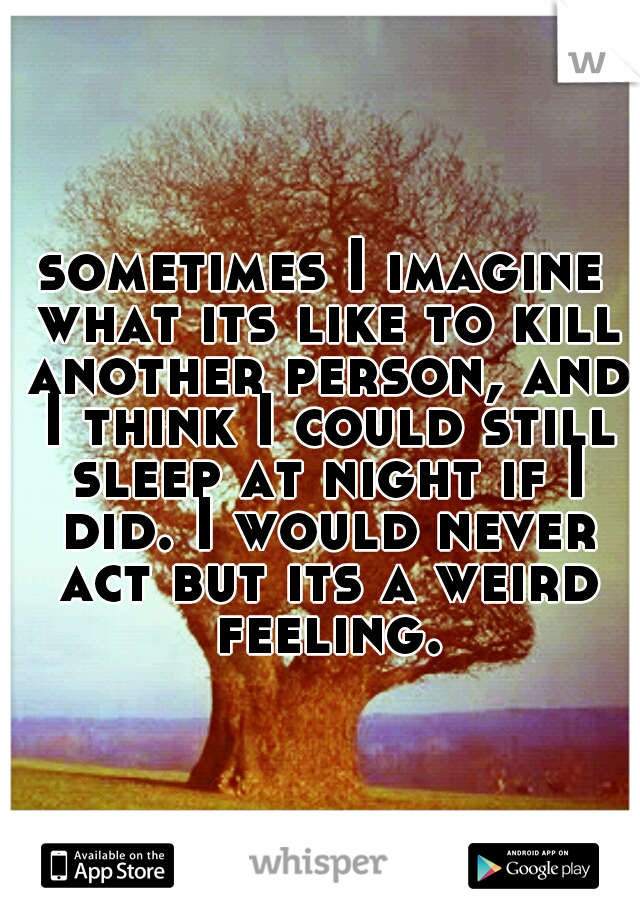 sometimes I imagine what its like to kill another person, and I think I could still sleep at night if I did. I would never act but its a weird feeling.