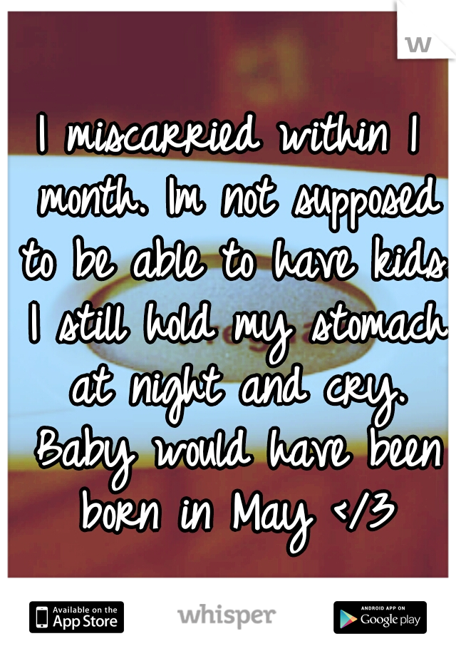 I miscarried within 1 month. Im not supposed to be able to have kids. I still hold my stomach at night and cry. Baby would have been born in May </3