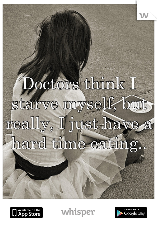 Doctors think I starve myself, but really, I just have a hard time eating..