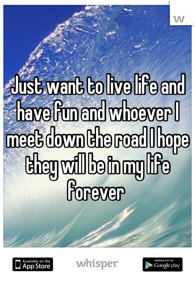 Just want to live life and have fun and whoever I meet down the road I hope they will be in my life forever