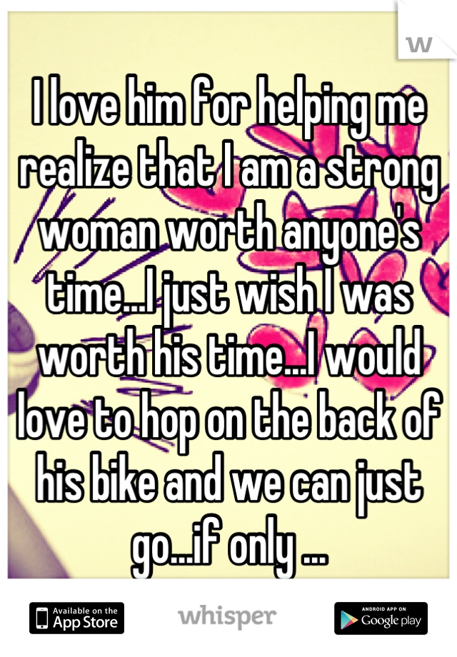 I love him for helping me realize that I am a strong woman worth anyone's time...I just wish I was worth his time...I would love to hop on the back of his bike and we can just go...if only ...