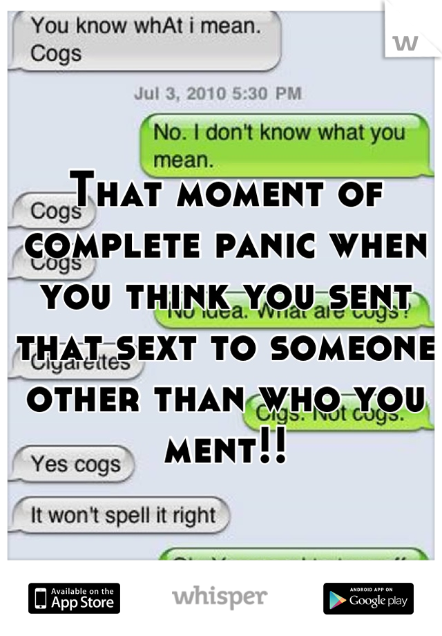 That moment of complete panic when you think you sent that sext to someone other than who you ment!!