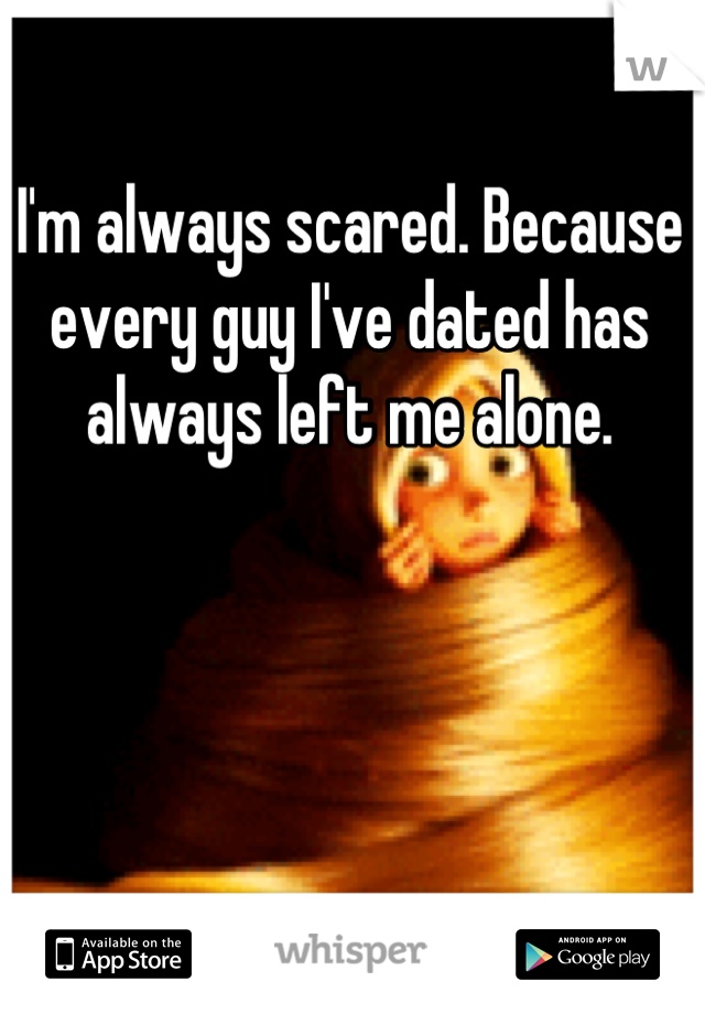 I'm always scared. Because every guy I've dated has always left me alone.