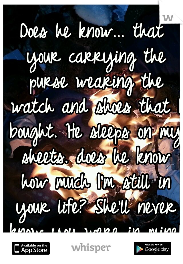 Does he know... that your carrying the purse wearing the watch and shoes that I bought. He sleeps on my sheets. does he know how much I'm still in your life? She'll never know you were in mine!
