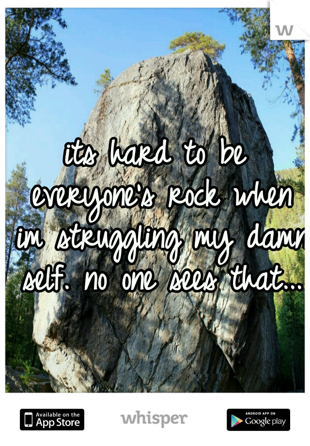its hard to be everyone's rock when im struggling my damn self. no one sees that...