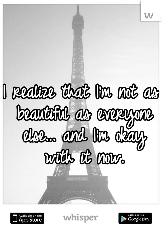I realize that I'm not as beautiful as everyone else... and I'm okay with it now.