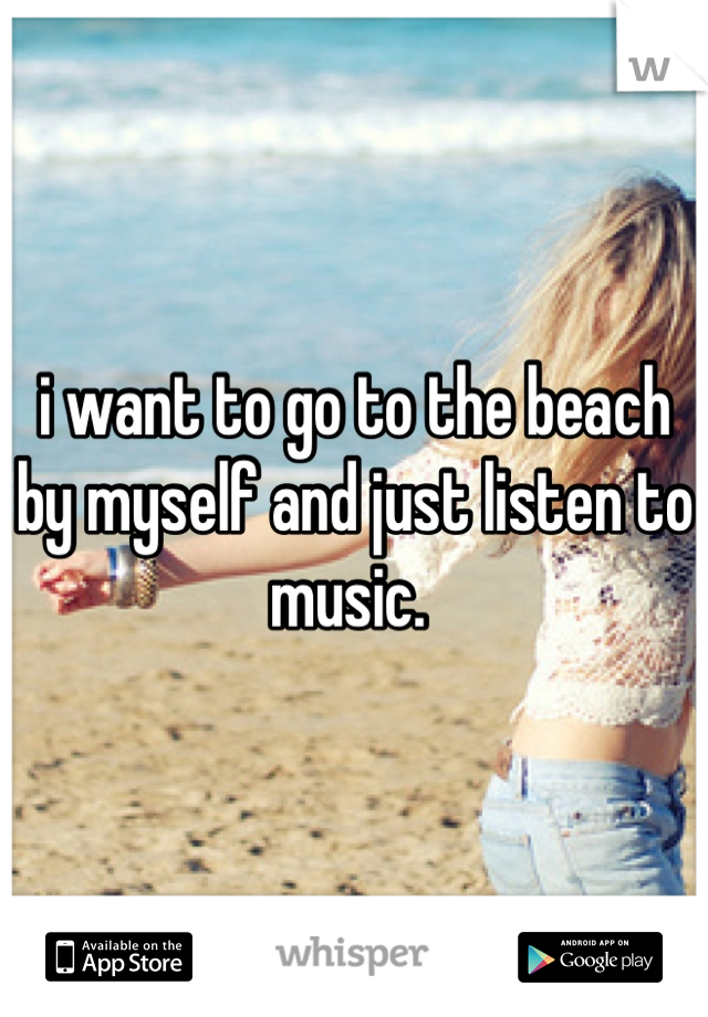 i want to go to the beach by myself and just listen to music.