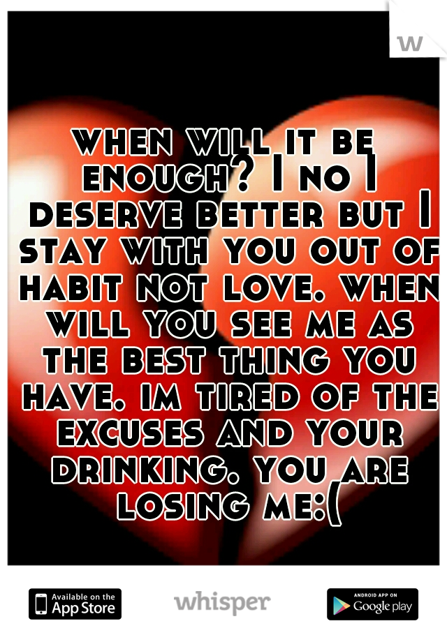 when will it be enough? I no I deserve better but I stay with you out of habit not love. when will you see me as the best thing you have. im tired of the excuses and your drinking. you are losing me:(