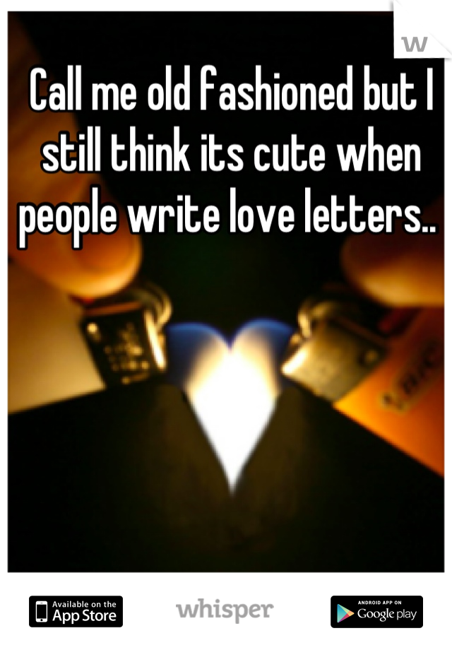 Call me old fashioned but I still think its cute when people write love letters..