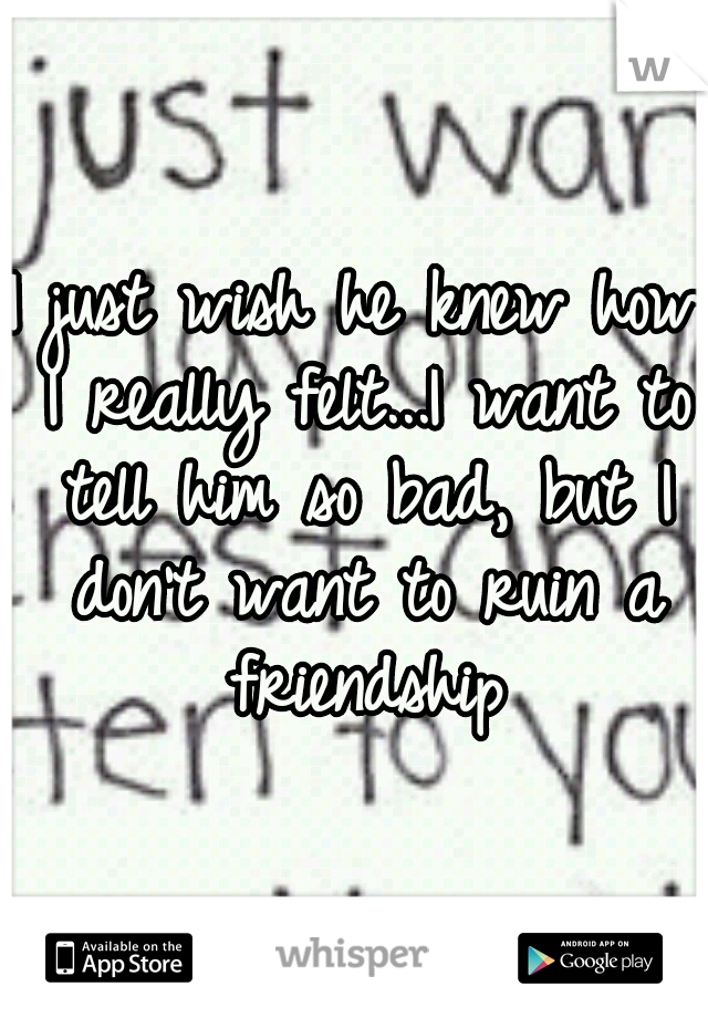 I just wish he knew how I really felt...I want to tell him so bad, but I don't want to ruin a friendship