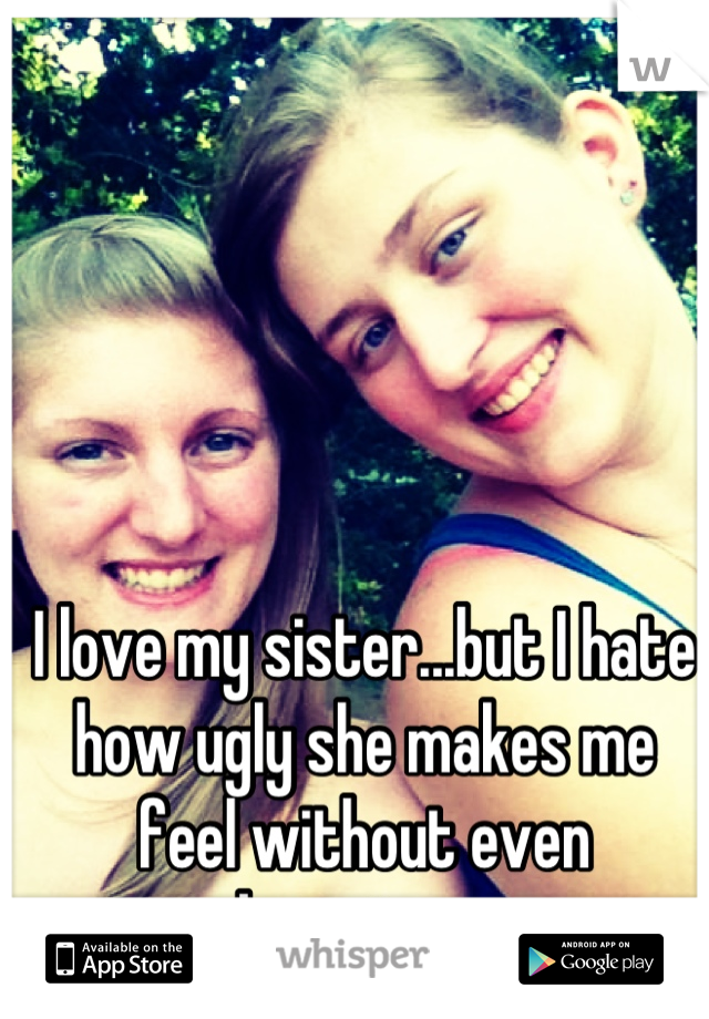 I love my sister...but I hate how ugly she makes me feel without even knowing....