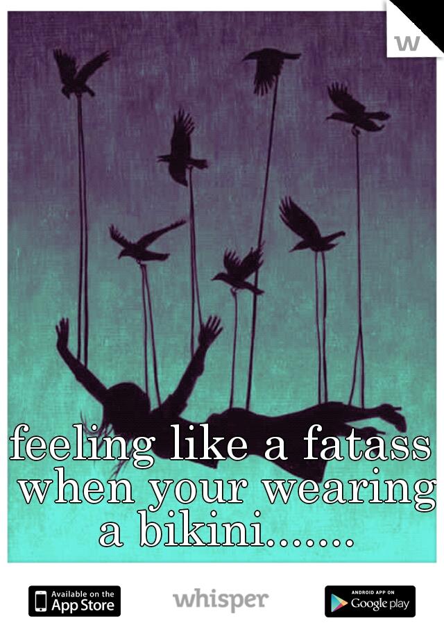 feeling like a fatass when your wearing a bikini.......