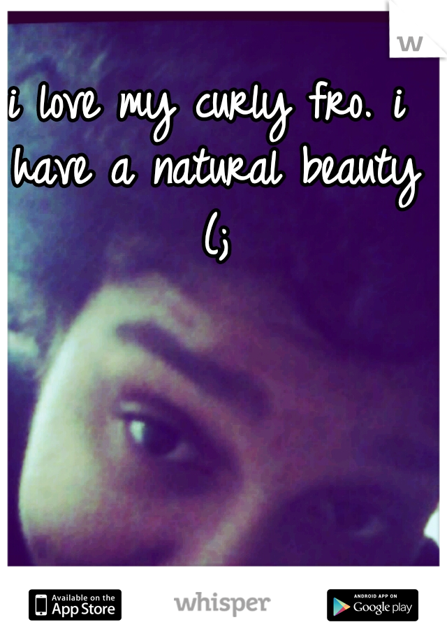 i love my curly fro. i have a natural beauty (;