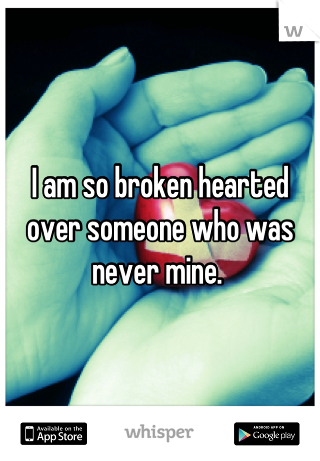 I am so broken hearted over someone who was never mine.