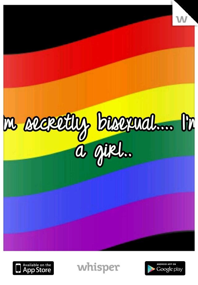 I'm secretly bisexual.... I'm a girl..