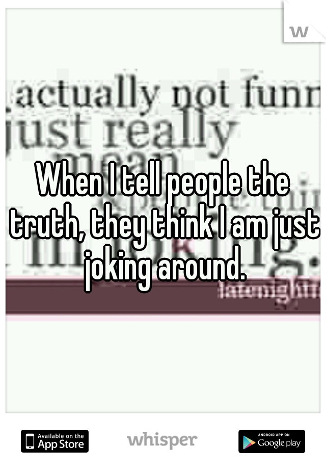 When I tell people the truth, they think I am just joking around.
