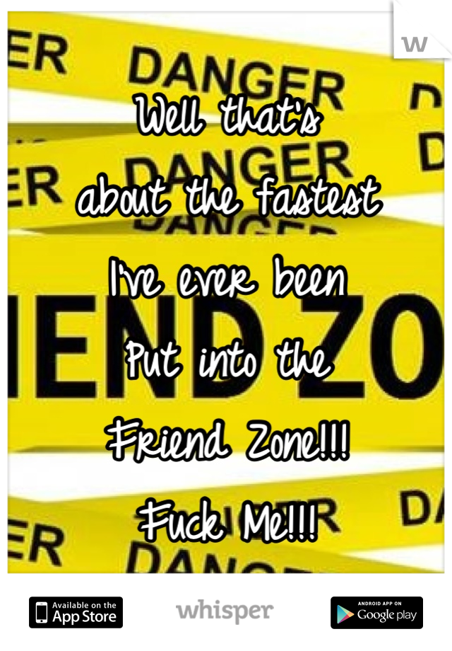 Well that's about the fastest I've ever been Put into the Friend Zone!!! Fuck Me!!!