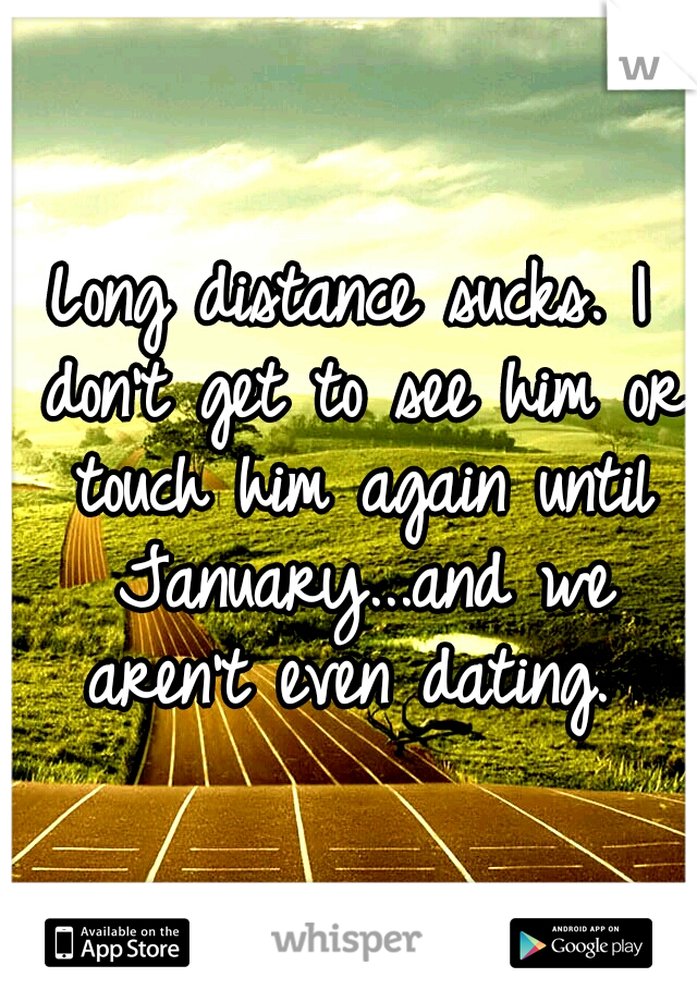 Long distance sucks. I don't get to see him or touch him again until January...and we aren't even dating.