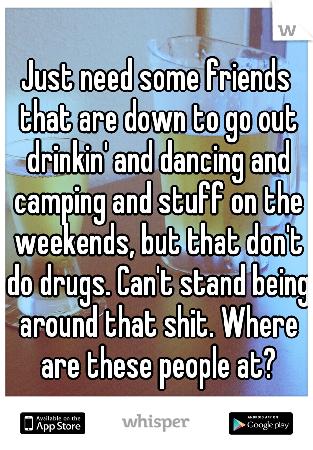 Just need some friends that are down to go out drinkin' and dancing and camping and stuff on the weekends, but that don't do drugs. Can't stand being around that shit. Where are these people at?