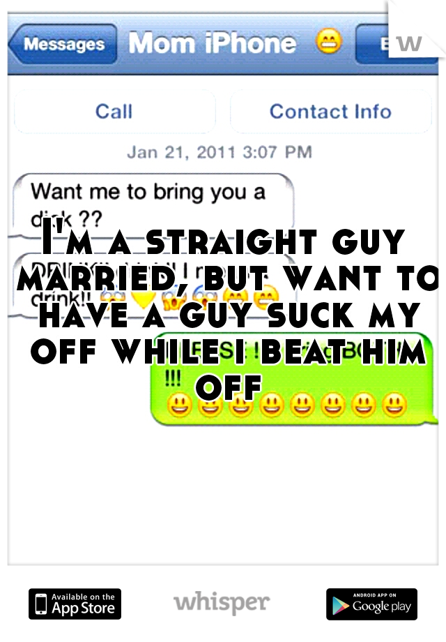 I'm a straight guy married, but want to have a guy suck my off while i beat him off