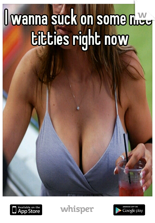 I wanna suck on some nice titties right now