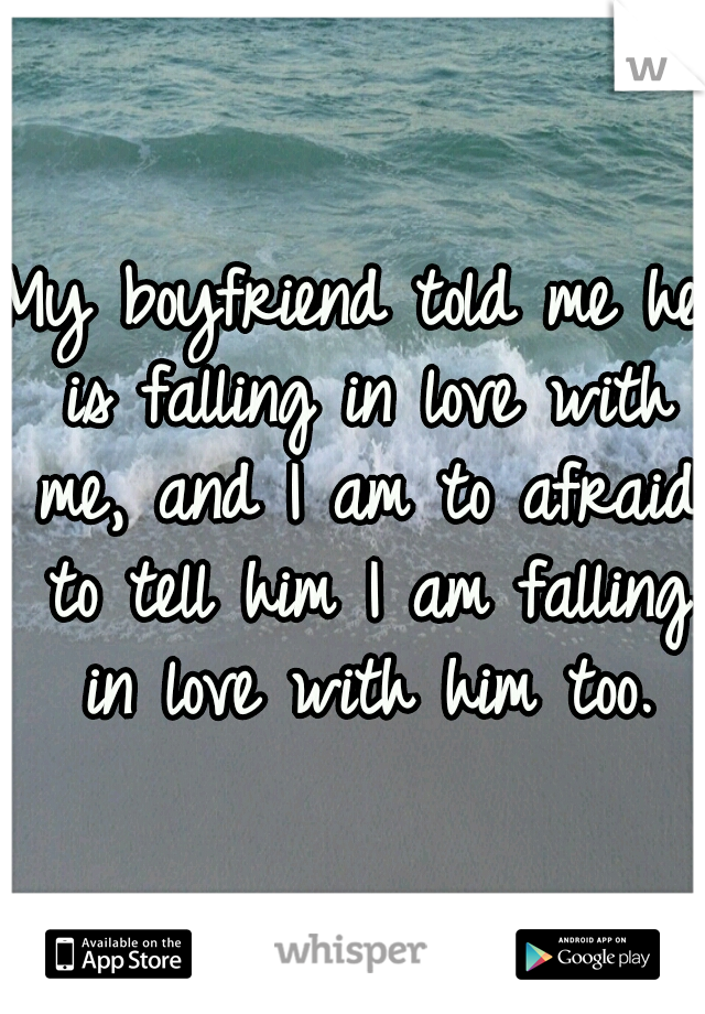 My boyfriend told me he is falling in love with me, and I am to afraid to tell him I am falling in love with him too.