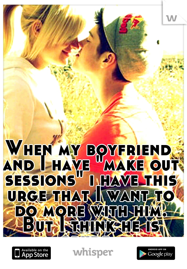 """When my boyfriend and I have """"make out sessions"""" i have this urge that I want to do more with him. But I think he is prude."""
